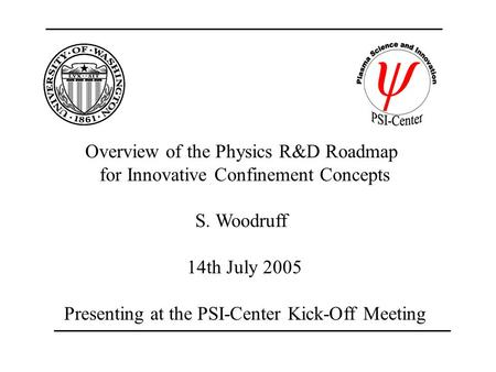 Overview of the Physics R&D Roadmap for Innovative Confinement Concepts S. Woodruff 14th July 2005 Presenting at the PSI-Center Kick-Off Meeting.