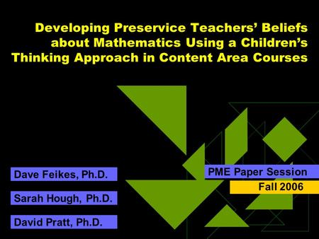 Developing Preservice Teachers' Beliefs about Mathematics Using a Children's Thinking Approach in Content Area Courses PME Paper Session Sarah Hough, Ph.D.