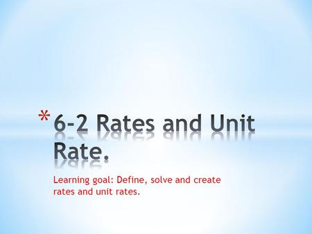 Learning goal: Define, solve and create rates and unit rates.