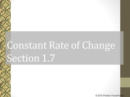 © 2010 Preston PowerPoints Constant Rate of Change Section 1.7.