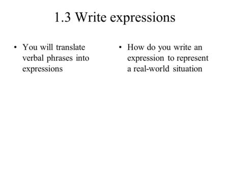 1.3 Write expressions You will translate verbal phrases into expressions How do you write an expression to represent a real-world situation.