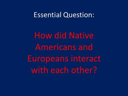 Essential Question: How did Native Americans and Europeans interact with each other?