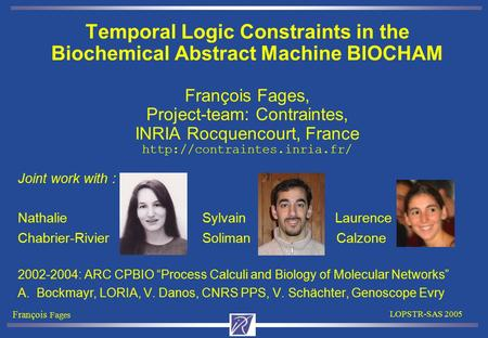 François Fages LOPSTR-SAS 2005 Temporal Logic Constraints in the Biochemical Abstract Machine BIOCHAM François Fages, Project-team: Contraintes, INRIA.