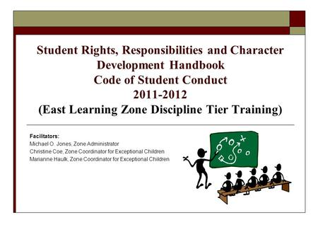 Student Rights, Responsibilities and Character Development Handbook Code of Student Conduct 2011-2012 (East Learning Zone Discipline Tier Training) Facilitators: