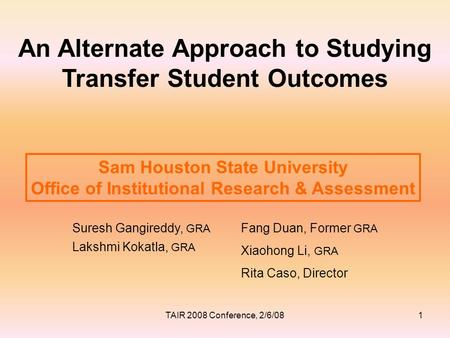 An Alternate Approach to Studying Transfer Student Outcomes Suresh Gangireddy, GRA Lakshmi Kokatla, GRA Sam Houston State University Office of Institutional.