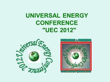 UNIVERSAL ENERGY CONFERENCE UEC 2012. UEC 2012 A UNIVERSAL LEGACY FOR ENERGY INDEPENDENCE AND SUSTAINABILITY.