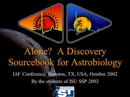 IAF Conference, Houston, TX, USA, October 2002 By the students of ISU SSP 2002 Alone? A Discovery Sourcebook for Astrobiology.