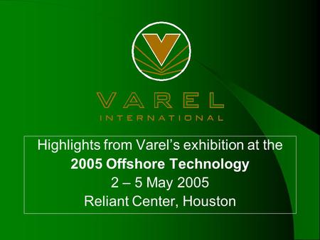 Highlights from Varel's exhibition at the 2005 Offshore Technology 2 – 5 May 2005 Reliant Center, Houston.
