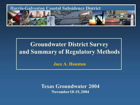 Harris-Galveston Coastal Subsidence District Jace A. Houston Groundwater District Survey and Summary of Regulatory Methods Texas Groundwater 2004 November.