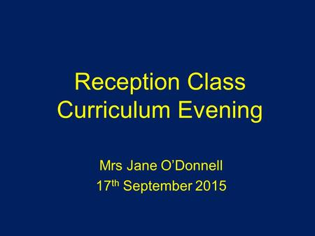 Reception Class Curriculum Evening Mrs Jane O'Donnell 17 th September 2015.