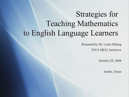 Strategies for Teaching Mathematics to English Language Learners Presented by Dr. Leslie Huling TSUS MELL Initiative October 29, 2008 Austin, Texas.