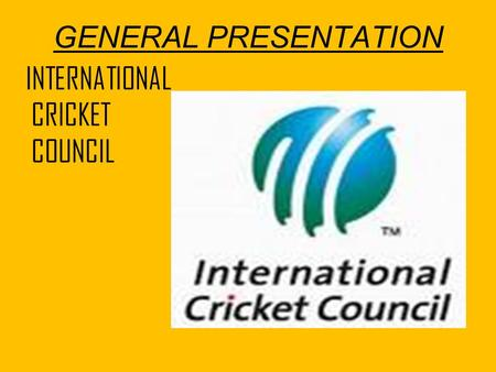 GENERAL PRESENTATION INTERNATIONAL CRICKET COUNCIL.