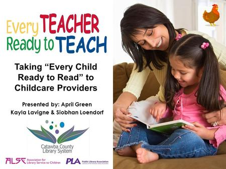 "Taking ""Every Child Ready to Read"" to Childcare Providers Presented by: April Green Kayla Lavigne & Siobhan Loendorf."