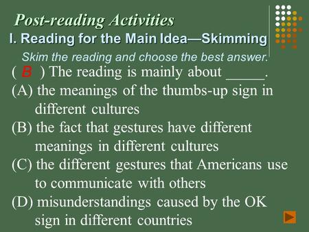 Post-reading Activities I. Reading for the Main Idea—Skimming Skim the reading and choose the best answer. ( ) The reading is mainly about _____. (A) the.