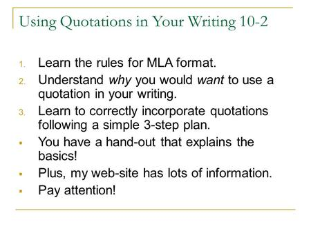 Using Quotations in Your Writing 10-2 1. Learn the rules for MLA format. 2. Understand why you would want to use a quotation in your writing. 3. Learn.