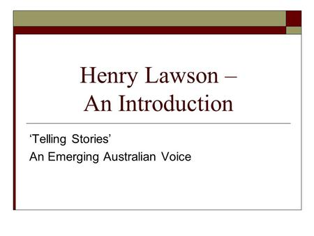 Henry Lawson – An Introduction 'Telling Stories' An Emerging Australian Voice.