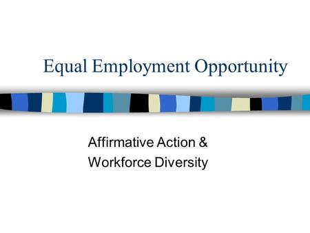Equal Employment Opportunity Affirmative Action & Workforce Diversity.