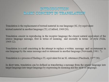 Translation is the replacement of textual material in one language (SL) by equivalent textual material in another language (TL) (Catford, 1969:20). Translation.