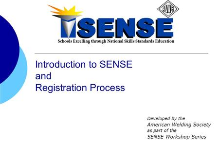Developed by the American Welding Society as part of the SENSE Workshop Series Introduction to SENSE and Registration Process.