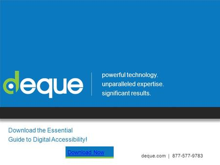 Powerful technology. unparalleled expertise. significant results. deque.com | 877-577-9783 Download the Essential Guide to Digital Accessibility! Download.