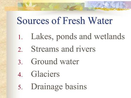 Sources of Fresh Water 1. Lakes, ponds and wetlands 2. Streams and rivers 3. Ground water 4. Glaciers 5. Drainage basins.