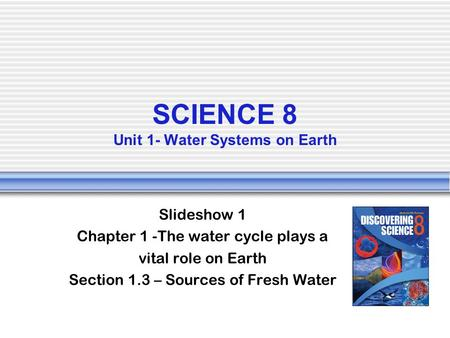 SCIENCE 8 Unit 1- Water Systems on Earth Slideshow 1 Chapter 1 -The water cycle plays a vital role on Earth Section 1.3 – Sources of Fresh Water.