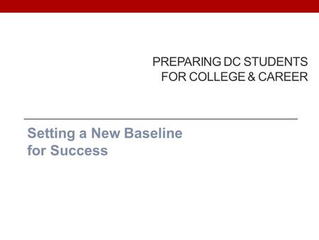 PREPARING DC STUDENTS FOR COLLEGE & CAREER Setting a New Baseline for Success.
