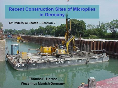 Recent Construction Sites of Micropiles in Germany Thomas F. Herbst Wessling / Munich Germany 5th IWM 2003 Seattle – Session 2.