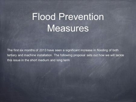 Flood Prevention Measures The first six months of 2013 have seen a significant increase in flooding of both tertiary and machine installation. The following.