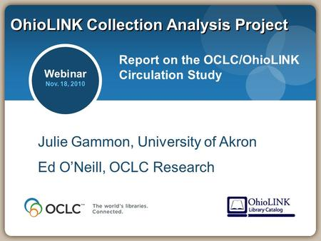 OhioLINK Collection Analysis Project Report on the OCLC/OhioLINK Circulation Study Julie Gammon, University of Akron Ed O'Neill, OCLC Research Webinar.