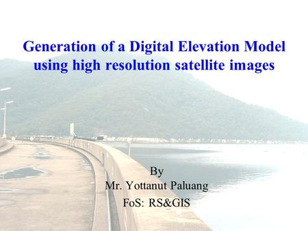 Generation of a Digital Elevation Model using high resolution satellite images By Mr. Yottanut Paluang FoS: RS&GIS.