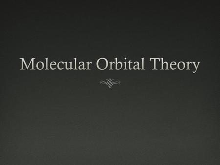 "Molecular Orbital Theory (What is it??)  Better bonding model than valence bond theory  Electrons are arranged in ""molecular orbitals""  Dealing with."