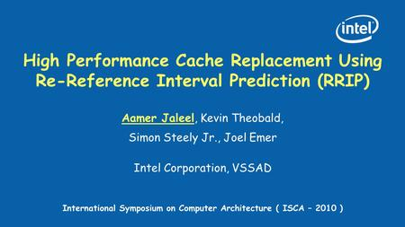 High Performance Cache Replacement Using Re-Reference Interval Prediction (RRIP) Aamer Jaleel, Kevin Theobald, Simon Steely Jr., Joel Emer Intel Corporation,