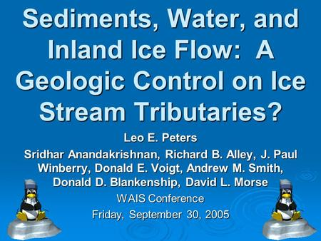 Sediments, Water, and Inland Ice Flow: A Geologic Control on Ice Stream Tributaries? Leo E. Peters Sridhar Anandakrishnan, Richard B. Alley, J. Paul Winberry,