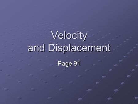 Velocity and Displacement Page 91. Velocity The rate of change of the position of an object. Tells us how fast an object is going AND in what direction.