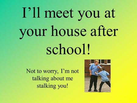 I'll meet you at your house after school! Not to worry, I'm not talking about me stalking you!