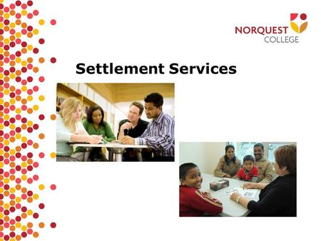 Settlement Services. What is settlement? TO KNOW THE PLACE WHERE YOU LIVE MAKE A HOME FEEL COMFORTABLE.