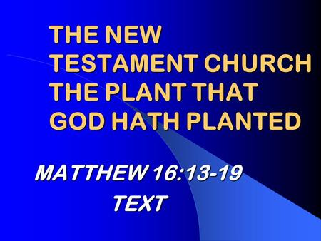 THE NEW TESTAMENT CHURCH THE PLANT THAT GOD HATH PLANTED MATTHEW 16:13-19 TEXT.