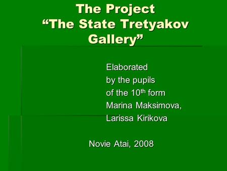 "The Project ""The State Tretyakov Gallery"" Elaborated Elaborated by the pupils by the pupils of the 10 th form of the 10 th form Marina Maksimova, Marina."