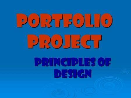 Portfolio project Principles of Design.  The principles of design describe the way artists organize or arrange the work of art.  Often called composition.