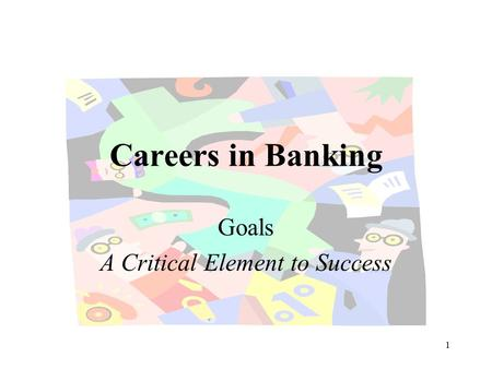1 Careers in Banking Goals A Critical Element to Success.
