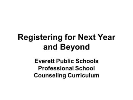 Registering for Next Year and Beyond Everett Public Schools Professional School Counseling Curriculum.