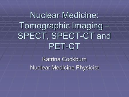 Nuclear Medicine: Tomographic Imaging – SPECT, SPECT-CT and PET-CT Katrina Cockburn Nuclear Medicine Physicist.