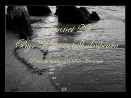 """ Sonnet 29"" By: William Shakespeare Presentation by: Kaitlin Andrews."