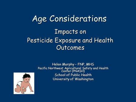 Age Considerations Impacts on Pesticide Exposure and Health Outcomes Helen Murphy – FNP, MHS Pacific Northwest Agricultural Safety and Health Center (PNASH)