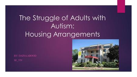 The Struggle of Adults with Autism: Housing Arrangements BY: DAINA ABOOD SE_559.