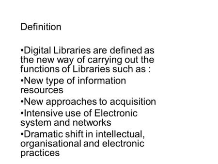 Definition Digital Libraries are defined as the new way of carrying out the functions of Libraries such as : New type of information resources New approaches.