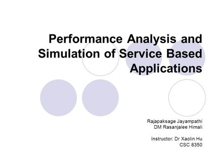 Performance Analysis and Simulation of Service Based Applications Rajapaksage Jayampathi DM Rasanjalee Himali Instructor: Dr Xaolin Hu CSC 8350.