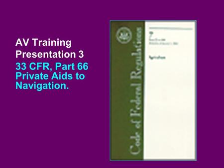 AV Training Presentation 3 33 CFR, Part 66 Private Aids to Navigation.