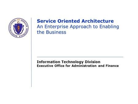 Information Technology Division Executive Office for Administration and Finance Service Oriented Architecture An Enterprise Approach to Enabling the Business.